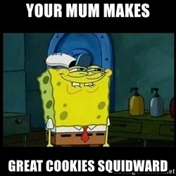 Don't you, Squidward? - YOUR MUM MAKES GREAT COOKIES SQUIDWARD