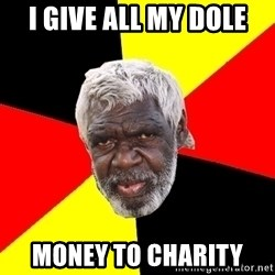 Aboriginal - i give all my dole money to charity