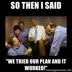 """obama laughing  - so then I said """"we tried our plan and it worked!"""""""