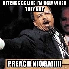 preach - Bitches be like I'm ugly when they not Preach nigga!!!!!