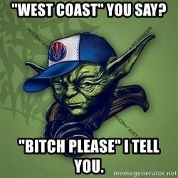 "Street Yoda - ""WEST COAST"" YOU SAY? ""BITCH PLEASE"" I TELL YOU."