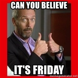 Dr. House approves  - can you believe It's Friday
