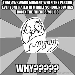 Whyyy??? - That awkward moment when the person everyone hated in middle school now has 1000X the friends you do WHY?????
