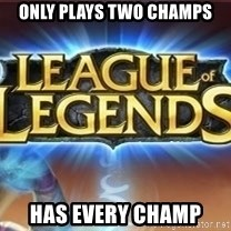 League of legends - Only plays two champs Has every cHamp