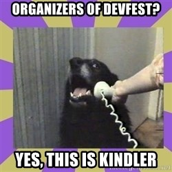 Yes, this is dog! - organizers of devfest? yes, this is kindler