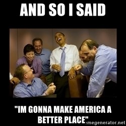 """obama laughing  - and so i said """"im gonna make america a better place"""""""