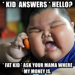 fat chinese kid - * KID  ANSWERS * HELLO?  * FAT KID * ASK YOUR MAMA WHERE MY MONEY IS.