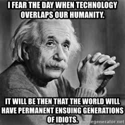 Albert Einstein - I fear the day when technology overlaps our humanity. It will be then that the world will have permanent ensuing generations of idiots.