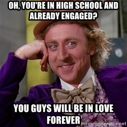 Willy Wonka - oh, you're in high school and already engaged? you guys will be in love forever