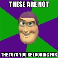 Buzz Lightyear - these ARE NOT the toys you're looking for