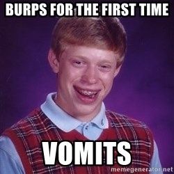 Bad Luck Brian - BURPS FOR THE FIRST TIME VOMITS