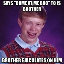 Bad Luck Brian - SAYS ''COME AT ME BRO'' TO IS BROTHER BROTHER EJACULATES ON HIM
