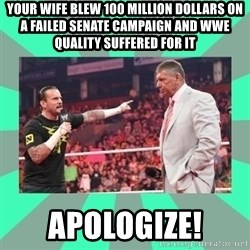CM Punk Apologize! - Your wife blew 100 million dollars on a failed senate campaign and wwe quality suffered for it apologize!