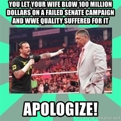 CM Punk Apologize! - you let your wife blow 100 million dollars on a failed senate campaign and wwe quality suffered for it apologize!