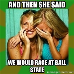 Laughing Girls  - AND THEN SHE SAID WE WOULD RAGE AT BALL STATE
