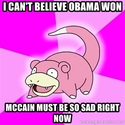 Slowpoke - I can't believe Obama Won Mccain must be so sad right now