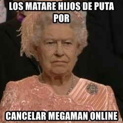 Queen Elizabeth Is Not Impressed  - los matare hijos de puta por cancelar megaman online