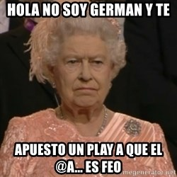 Queen Elizabeth Is Not Impressed  - hola no soy german y te apuesto un play a que el @a... es feo
