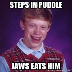 Bad Luck Brian - steps in puddle jaws eats him