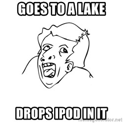 genius rage meme - GOES TO A LAKE DROPS IPOD IN IT