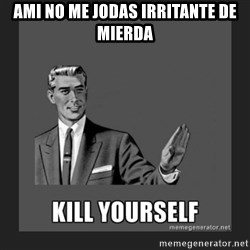 kill yourself guy - AMI NO ME JODAS IRRITANTE DE MIERDA