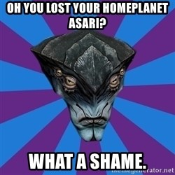 Javik the Prothean - oh you lost your homeplanet asari? what a shame.