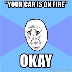 "Okay Guy - ""your car is on fire"" okay"