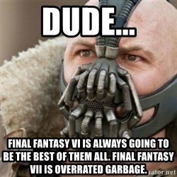 Bane - dude... final fantasy VI is always going to be the best of them all. final fantasy VII is overrated garbage.