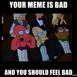 X is bad and you should feel bad - Your meme is bad and you should feel bad