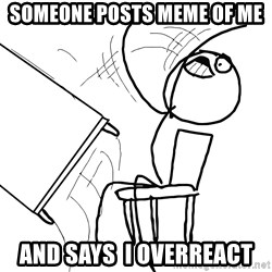 Desk Flip Rage Guy - someone posts meme of me and says  i overreact