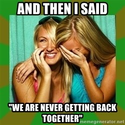 "Laughing Girls  - AND THEN I SAID ""WE ARE NEVER GETTING BACK TOGETHER"""