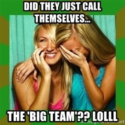 Laughing Girls  - did they just call themselves... the 'big team'?? lolll