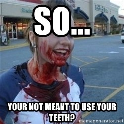 Scary Nympho - SO... YOUR NOT MEANT TO USE YOUR TEETH?