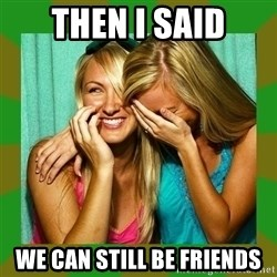 Laughing Girls  - THEN I SAID WE CAN STILL BE FRIENDS