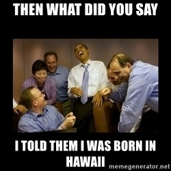 obama laughing  - THEN WHAT DID YOU SAY I TOLD THEM I WAS BORN IN HAWAII