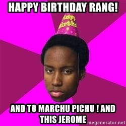 Happy Birthday Black Kid - HAPPY BIRTHDAY RANG!  AND TO MARCHU PICHU ! AND THIS JEROME
