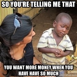 Skeptical African Child - so you're telling me that you want more money when you have have so much