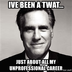RomneyMakes.com - IVE BEEN A TWAT... JUST ABOUT ALL MY UNPROFESSIONAL CAREER