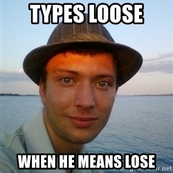 Beta Tom - types loose  when he means lose