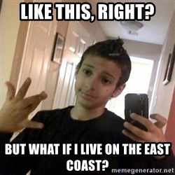 Thug life guy - like this, right? but what if I live on the east coast?