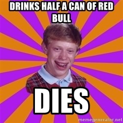 Unlucky Brian Strikes Again - DRINKS HALF A CAN OF RED BULL DIES