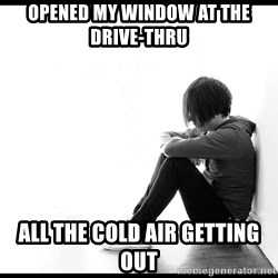 First World Problems - Opened my window at the drive-thru all the cold air getting out
