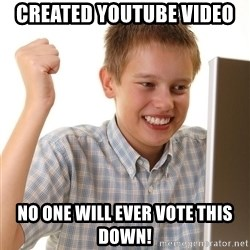 First Day on the internet kid - created youtube video no one will ever vote this down!