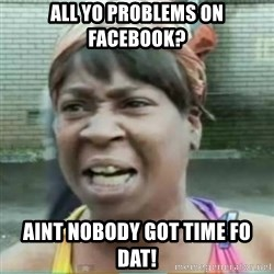 Sweet Brown Meme - All yo problems on facebook? Aint nobody got time fo dat!