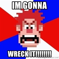 I'M GONNA WRECK IT! - im gonna  wreck it!!!!!!!!