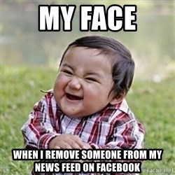 evil toddler kid2 - my face  when i remove someone from my news feed on facebook