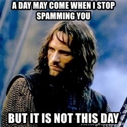 Not this day Aragorn - a day may come when i stop spamming you but it is not this day