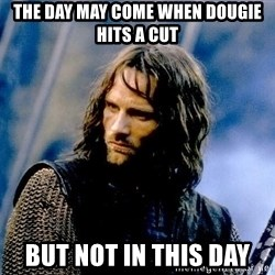 Not this day Aragorn - The day may come when Dougie hits a cut But not in this day
