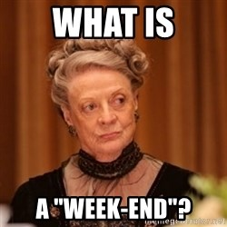 "Dowager Countess of Grantham - WHAT IS A ""WEEK-END""?"