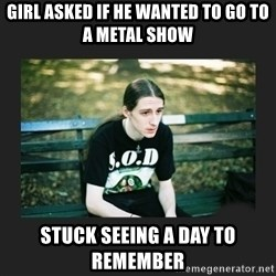 First World Metalhead Problems - gIRL aSKED IF HE WANTED TO GO TO A METAL SHOW sTUCK SEEING A DAY TO REMEMBER